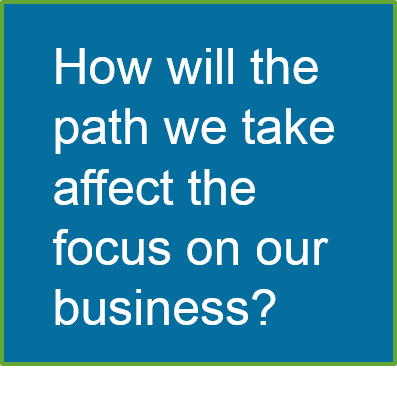 How will the path we take affect the focus on our business?